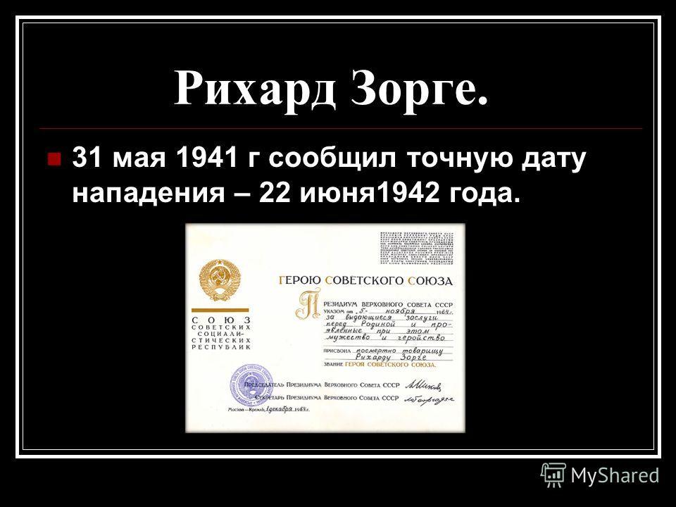Рихард Зорге. 31 мая 1941 г сообщил точную дату нападения – 22 июня1942 года.