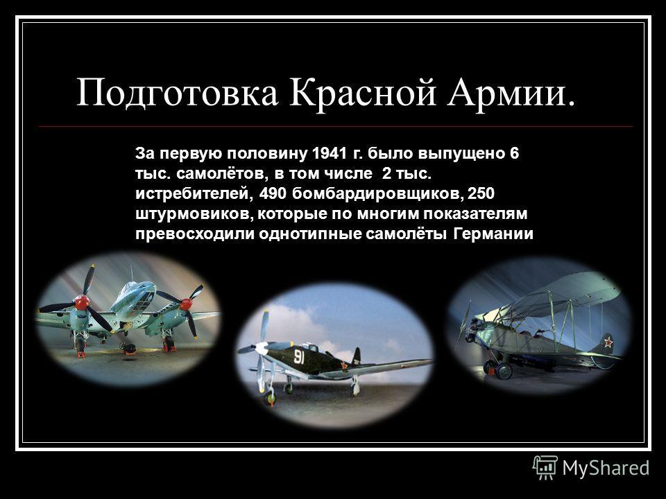 Подготовка Красной Армии. За первую половину 1941 г. было выпущено 6 тыс. самолётов, в том числе 2 тыс. истребителей, 490 бомбардировщиков, 250 штурмовиков, которые по многим показателям превосходили однотипные самолёты Германии