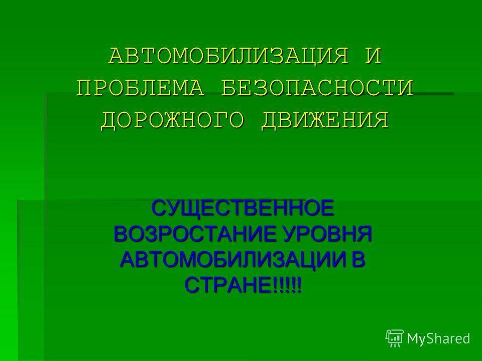 АВТОМОБИЛИЗАЦИЯ И ПРОБЛЕМА БЕЗОПАСНОСТИ ДОРОЖНОГО ДВИЖЕНИЯ СУЩЕСТВЕННОЕ ВОЗРОСТАНИЕ УРОВНЯ АВТОМОБИЛИЗАЦИИ В СТРАНЕ!!!!!