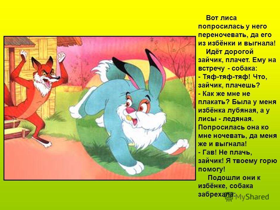Жили-были лиса да заяц. У лисы была избёнка ледяная, а у зайца - лубяная. Пришла весна - красна, у лисы избёнка растаяла, а у зайца стоит по-старому.