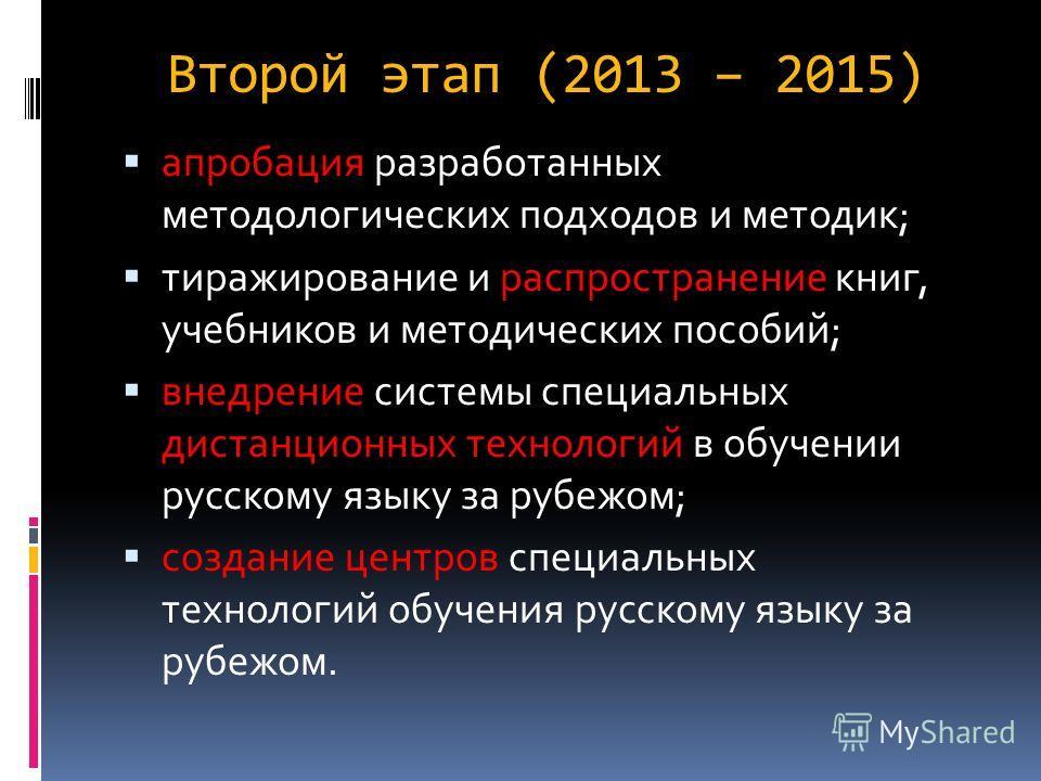 Второй этап (2013 – 2015) апробация разработанных методологических подходов и методик; тиражирование и распространение книг, учебников и методических пособий; внедрение системы специальных дистанционных технологий в обучении русскому языку за рубежом