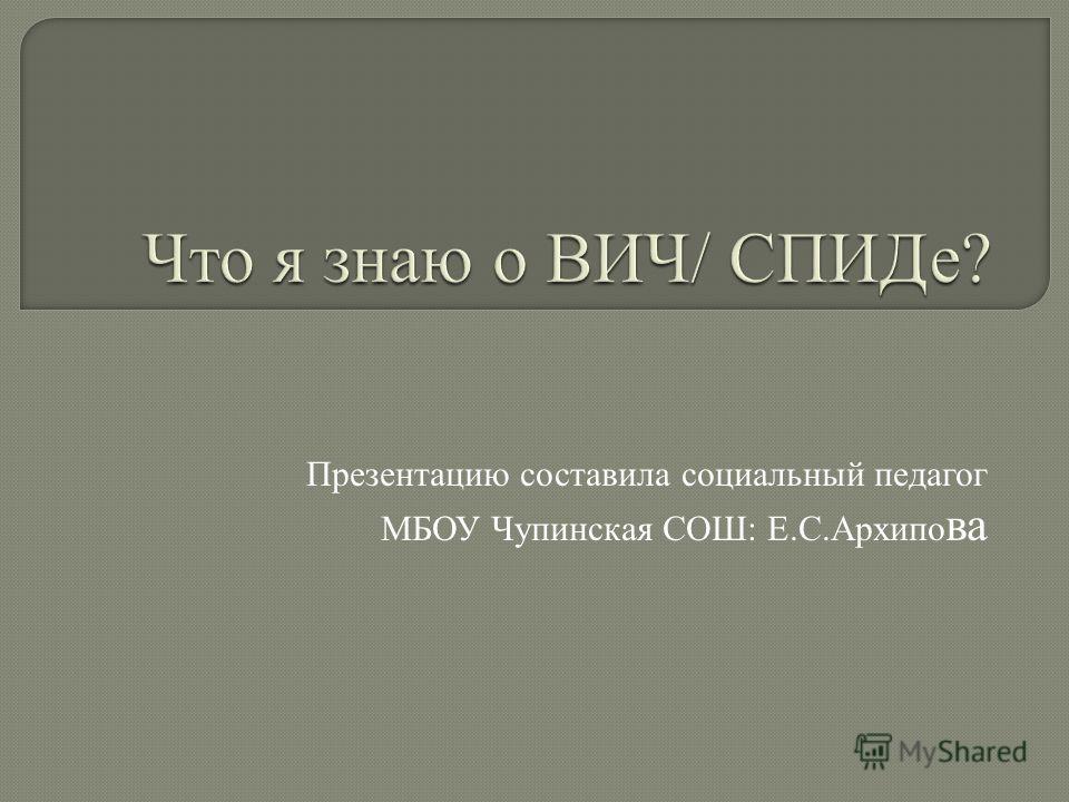Презентацию составила социальный педагог МБОУ Чупинская СОШ: Е.С.Архипо ва
