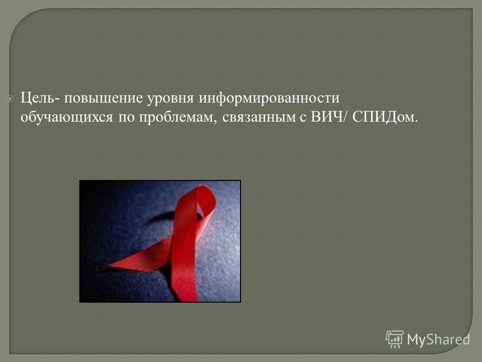 Цель- повышение уровня информированности обучающихся по проблемам, связанным с ВИЧ/ СПИДом.