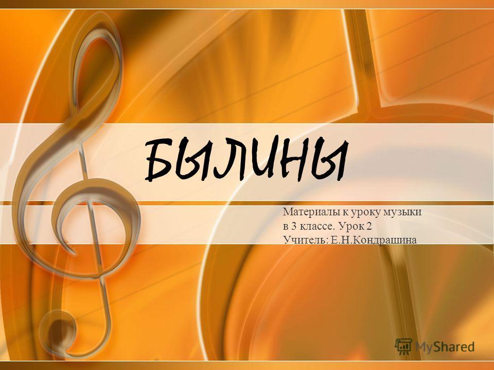 БЫЛИНЫ Материалы к уроку музыки в 3 классе. Урок 2 Учитель: Е.Н.Кондрашина