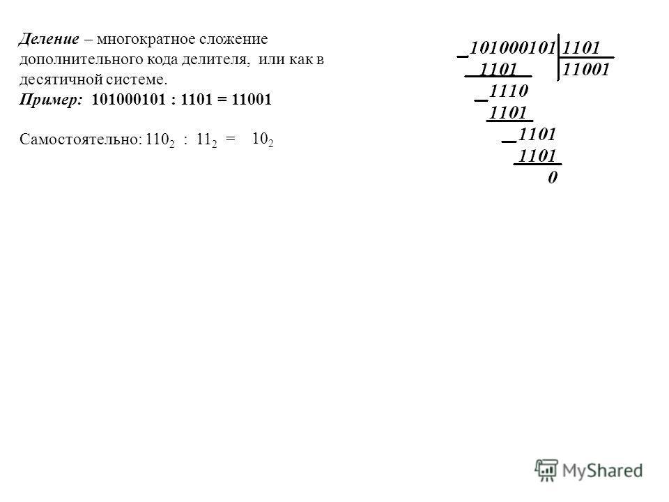 Деление – многократное сложение дополнительного кода делителя, или как в десятичной системе. Пример: 101000101 : 1101 = 11001 Самостоятельно: 110 2 : 11 2 = 10 2