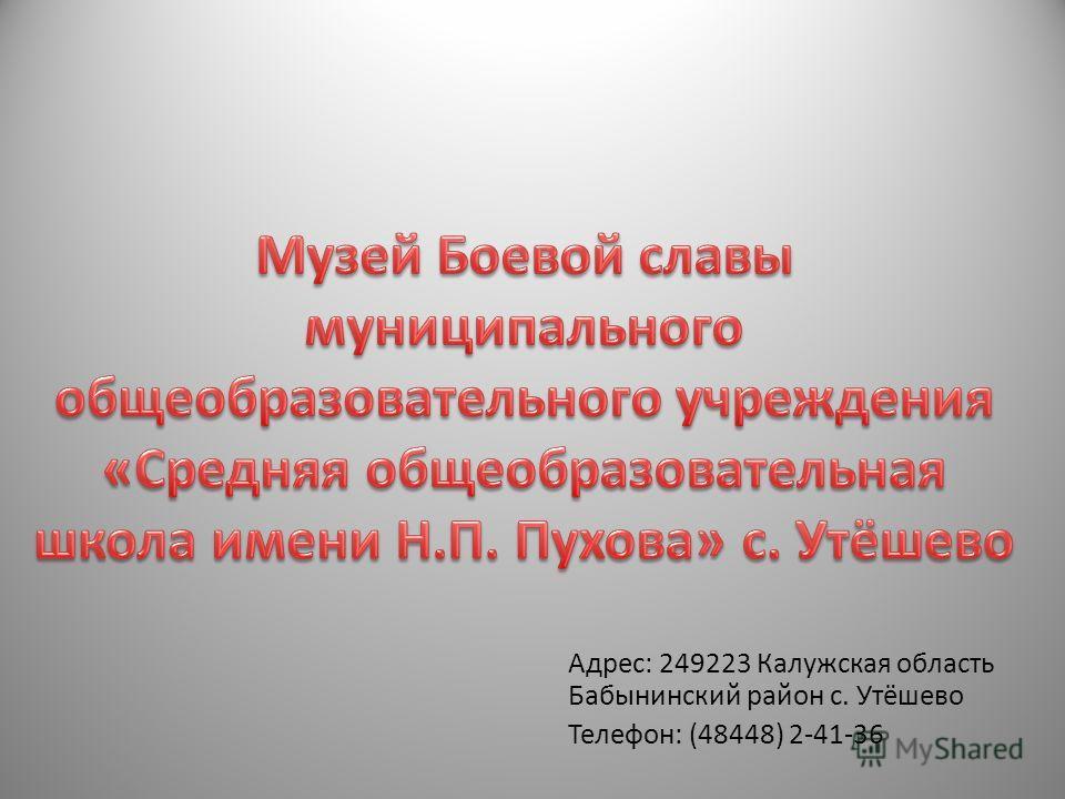 Адрес: 249223 Калужская область Бабынинский район с. Утёшево Телефон: (48448) 2-41-36
