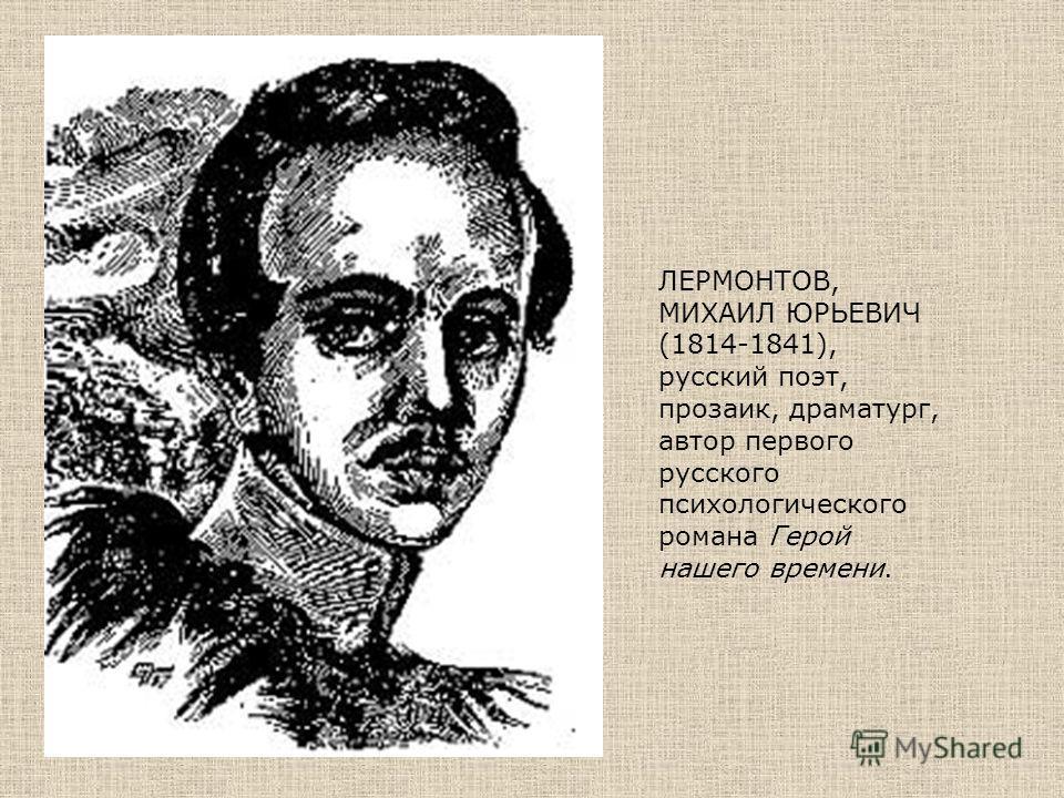 ЛЕРМОНТОВ, МИХАИЛ ЮРЬЕВИЧ (1814-1841), русский поэт, прозаик, драматург, автор первого русского психологического романа Герой нашего времени.