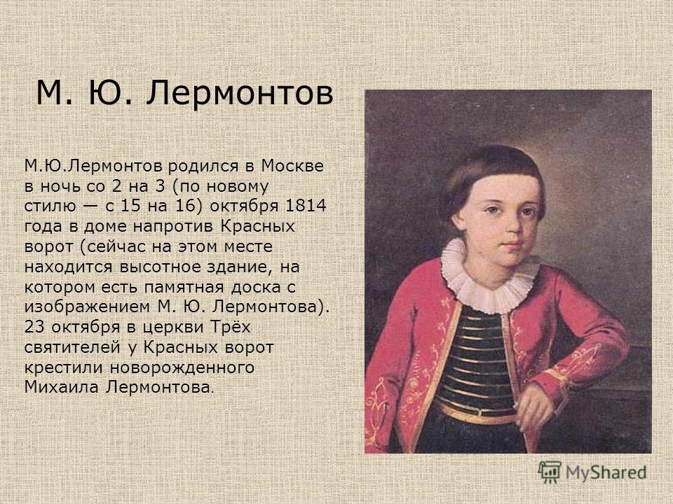 М. Ю. Лермонтов М.Ю.Лермонтов родился в Москве в ночь со 2 на 3 (по новому стилю с 15 на 16) октября 1814 года в доме напротив Красных ворот (сейчас на этом месте находится высотное здание, на котором есть памятная доска с изображением М. Ю. Лермонто