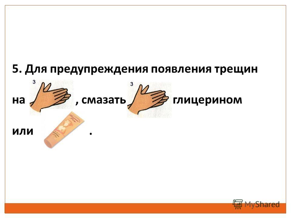 5. Для предупреждения появления трещин на, смазать глицерином или.