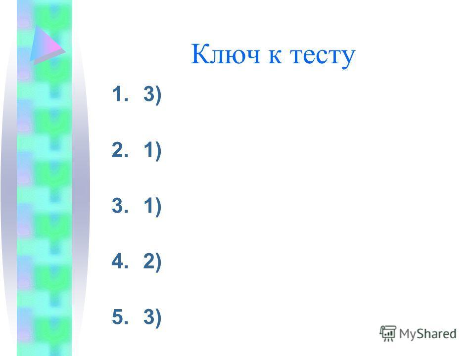 Ключ к тесту 1.3) 2.1) 3.1) 4.2) 5.3)