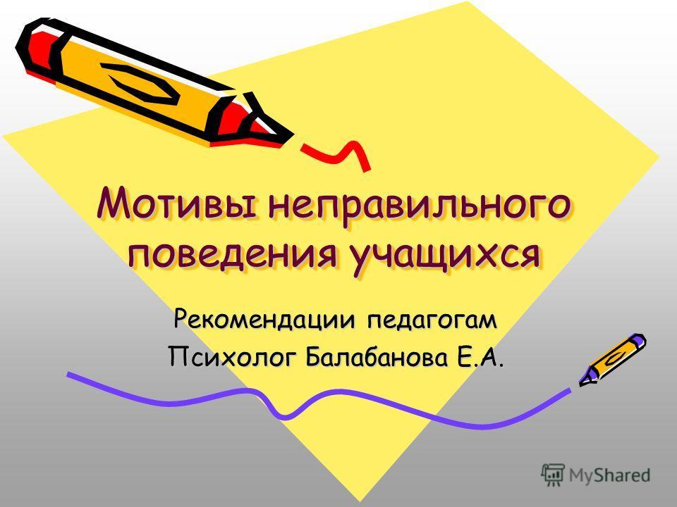Мотивы неправильного поведения учащихся Рекомендации педагогам Психолог Балабанова Е.А.