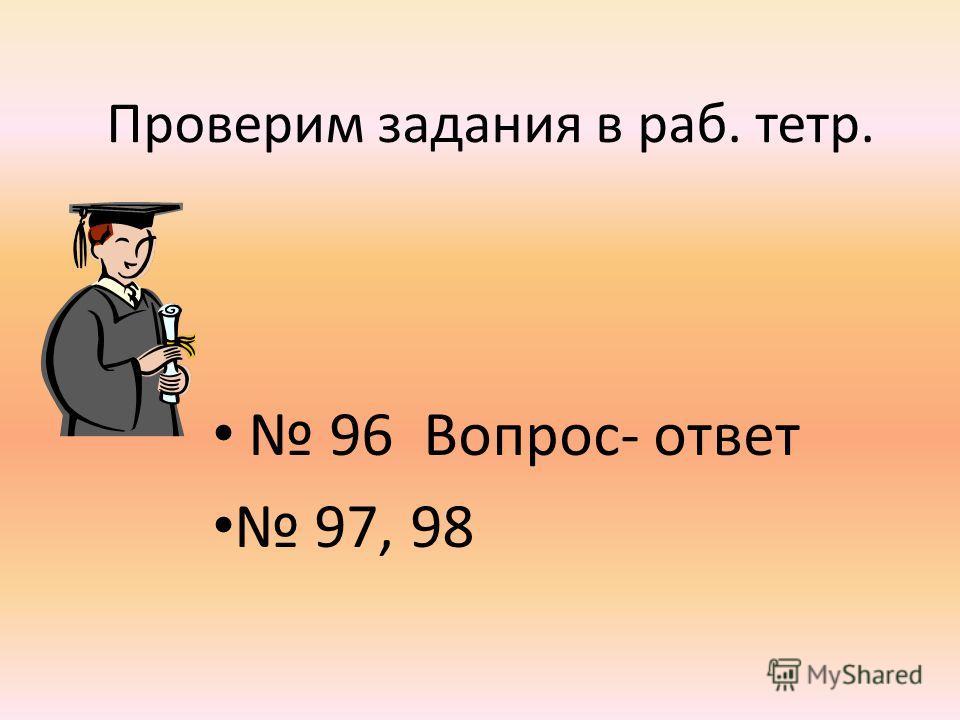 Проверим задания в раб. тетр. 96 Вопрос- ответ 97, 98
