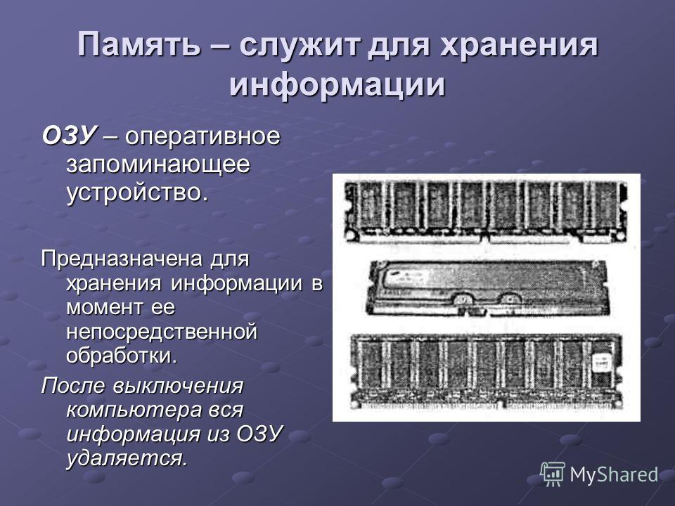 Память – служит для хранения информации ОЗУ – оперативное запоминающее устройство. Предназначена для хранения информации в момент ее непосредственной обработки. После выключения компьютера вся информация из ОЗУ удаляется.