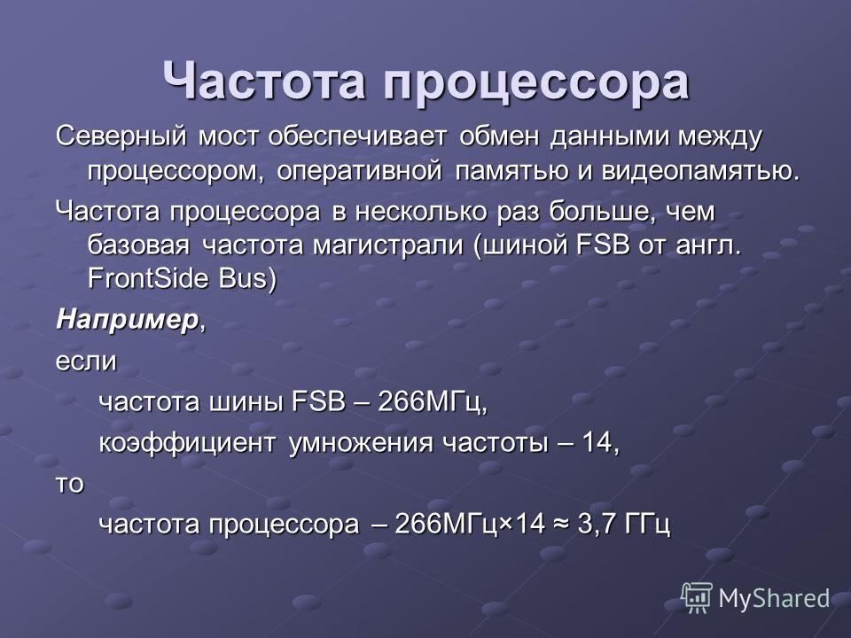 Частота процессора Северный мост обеспечивает обмен данными между процессором, оперативной памятью и видеопамятью. Частота процессора в несколько раз больше, чем базовая частота магистрали (шиной FSB от англ. FrontSide Bus) Например, если частота шин