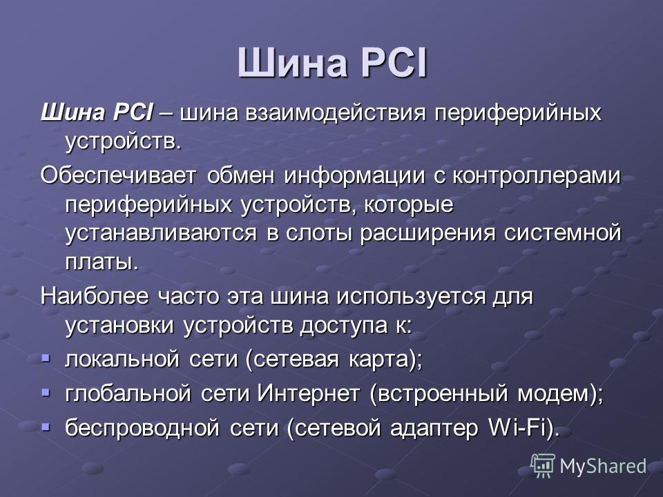 Шина PCI Шина PCI – шина взаимодействия периферийных устройств. Обеспечивает обмен информации с контроллерами периферийных устройств, которые устанавливаются в слоты расширения системной платы. Наиболее часто эта шина используется для установки устро