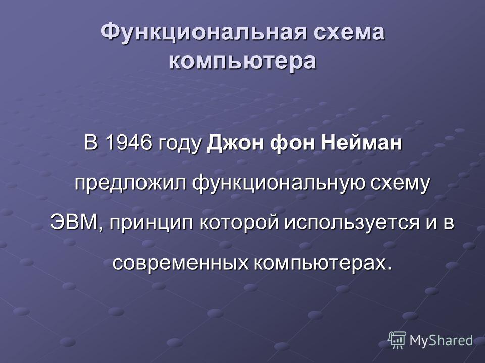 Функциональная схема компьютера В 1946 году Джон фон Нейман предложил функциональную схему ЭВМ, принцип которой используется и в современных компьютерах.