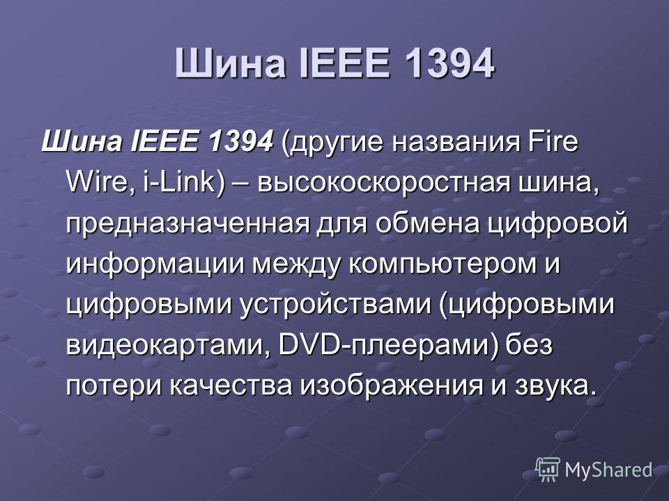 Шина IEEE 1394 Шина IEEE 1394 (другие названия Fire Wire, i-Link) – высокоскоростная шина, предназначенная для обмена цифровой информации между компьютером и цифровыми устройствами (цифровыми видеокартами, DVD-плеерами) без потери качества изображени