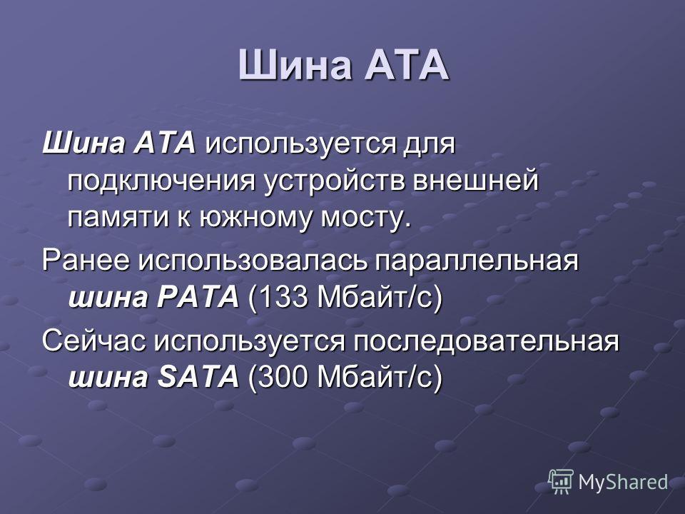 Шина ATA Шина АТА используется для подключения устройств внешней памяти к южному мосту. Ранее использовалась параллельная шина PATA (133 Мбайт/с) Сейчас используется последовательная шина SATA (300 Мбайт/с)