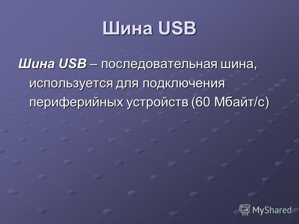 Шина USB Шина USB – последовательная шина, используется для подключения периферийных устройств (60 Мбайт/с)
