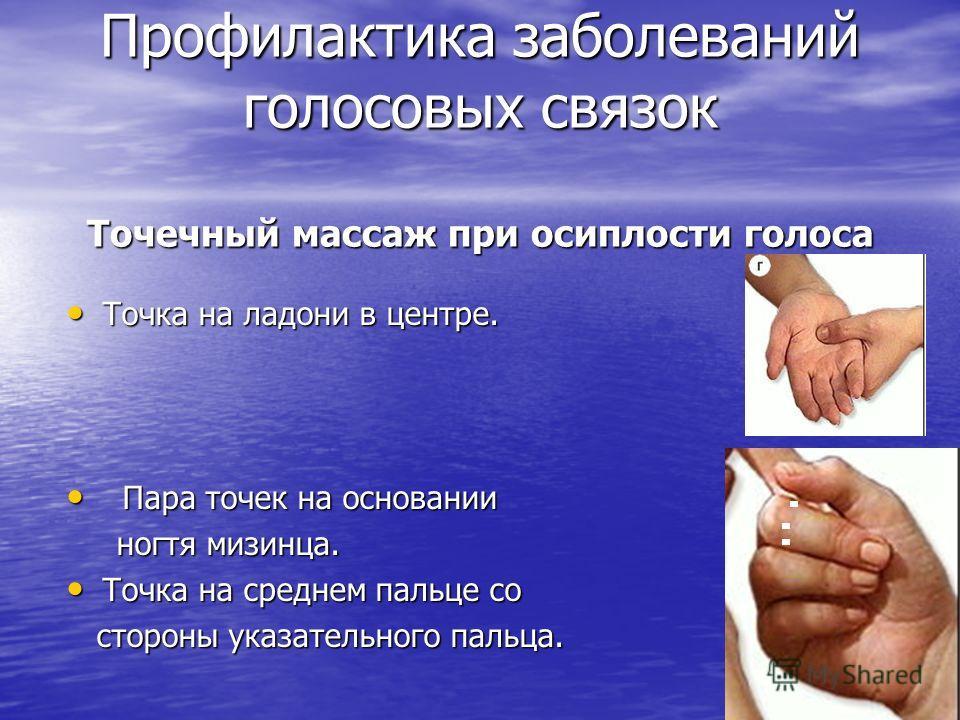 Профилактика заболеваний голосовых связок Точечный массаж при осиплости голоса Точка на ладони в центре. П Пара точек на основании ногтя мизинца. Точка на среднем пальце со стороны указательного пальца.