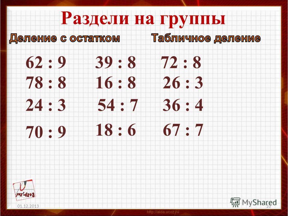 Раздели на группы 01.12.201310 36 : 4 16 : 8 54 : 7 62 : 9 78 : 8 70 : 9 18 : 667 : 7 26 : 3 24 : 3 72 : 839 : 8