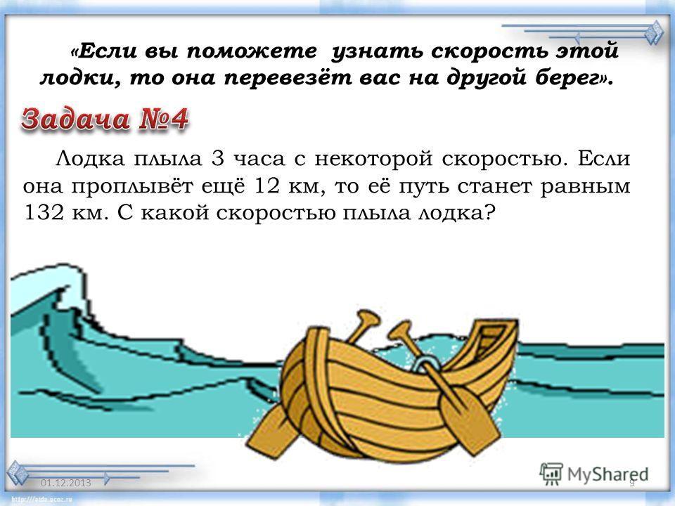 9 «Если вы поможете узнать скорость этой лодки, то она перевезёт вас на другой берег». Лодка плыла 3 часа с некоторой скоростью. Если она проплывёт ещё 12 км, то её путь станет равным 132 км. С какой скоростью плыла лодка?