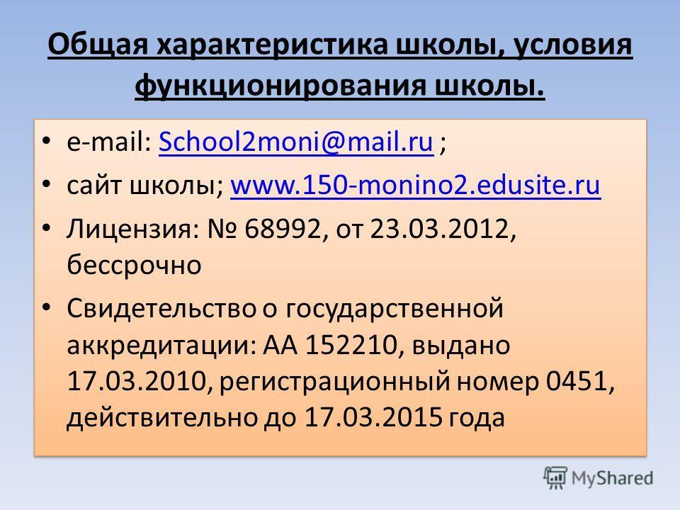 Общая характеристика школы, условия функционирования школы. e-mail: School2moni@mail.ru ;School2moni@mail.ru сайт школы; www.150-monino2.edusite.ruwww.150-monino2.edusite.ru Лицензия: 68992, от 23.03.2012, бессрочно Свидетельство о государственной ак