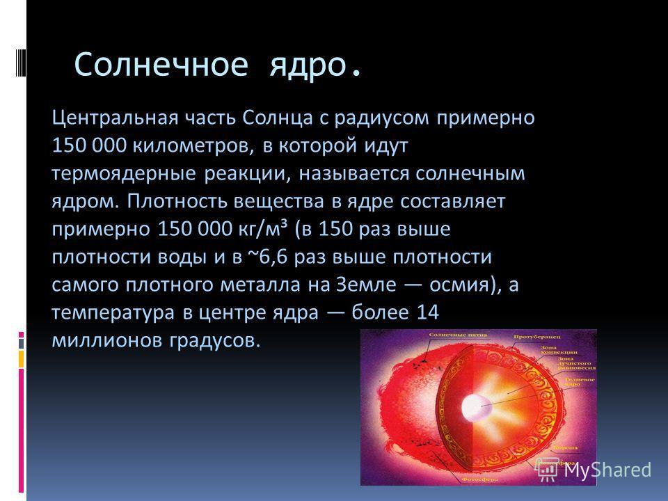 Солнечное ядро. Центральная часть Солнца с радиусом примерно 150 000 километров, в которой идут термоядерные реакции, называется солнечным ядром. Плотность вещества в ядре составляет примерно 150 000 кг/м³ (в 150 раз выше плотности воды и в ~6,6 раз