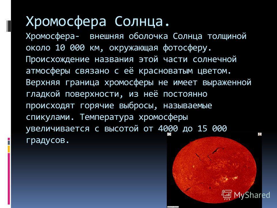 Хромосфера Солнца. Хромосфера- внешняя оболочка Солнца толщиной около 10 000 км, окружающая фотосферу. Происхождение названия этой части солнечной атмосферы связано с её красноватым цветом. Верхняя граница хромосферы не имеет выраженной гладкой повер