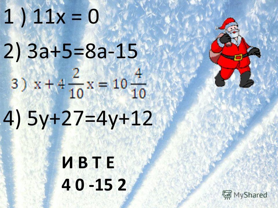1 ) 11х = 0 2) 3a+5=8a-15 4) 5y+27=4y+12 И В Т Е 4 0 -15 2