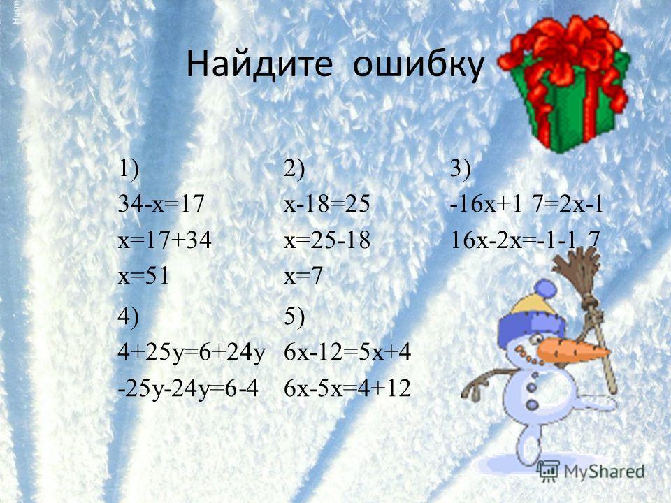 Найдите ошибку 1) 34-x=17 x=17+34 x=51 2) x-18=25 x=25-18 x=7 3) -16x+1 7=2x-1 16x-2x=-1-1 7 4) 4+25y=6+24y -25y-24у=6-4 5) 6x-12=5x+4 6x-5x=4+12