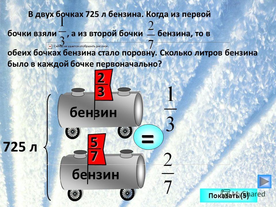В двух бочках 725 л бензина. Когда из первой бочки взяли, а из второй бочки бензина, то в обеих бочках бензина стало поровну. Сколько литров бензина было в каждой бочке первоначально? бензин 725 л = Показать (5) 23 57