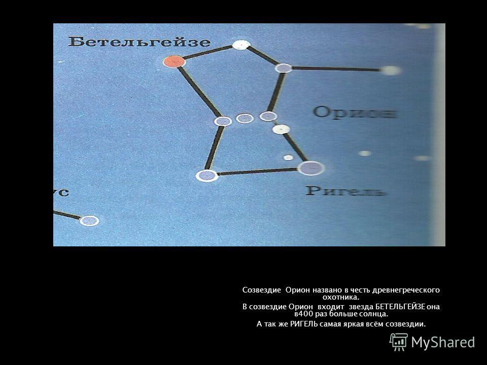 Созвездие Орион названо в честь древнегреческого охотника. В созвездие Орион входит звезда БЕТЕЛЬГЕЙЗЕ она в400 раз больше солнца. А так же РИГЕЛЬ самая яркая всём созвездии.
