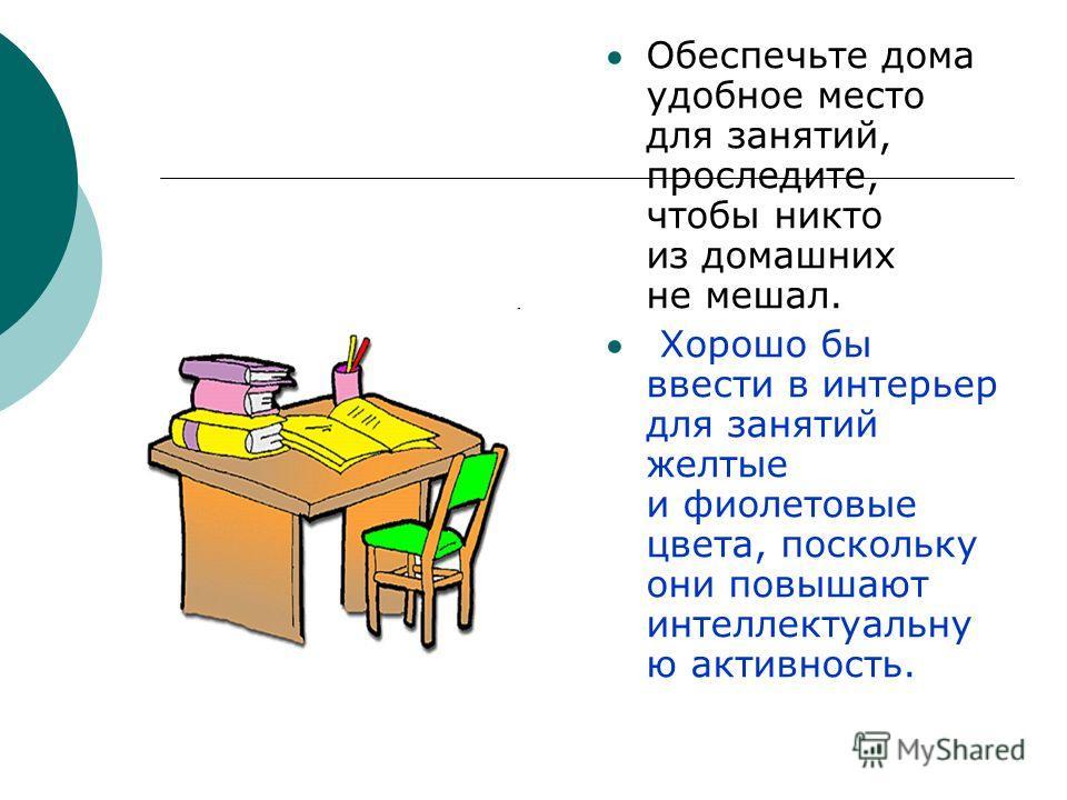 Обеспечьте дома удобное место для занятий, проследите, чтобы никто из домашних не мешал. Хорошо бы ввести в интерьер для занятий желтые и фиолетовые цвета, поскольку они повышают интеллектуальну ю активность.