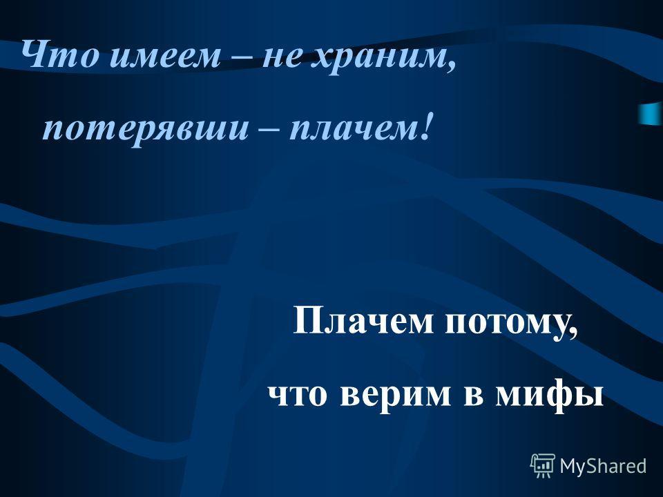 Что имеем – не храним, потерявши – плачем! Плачем потому, что верим в мифы