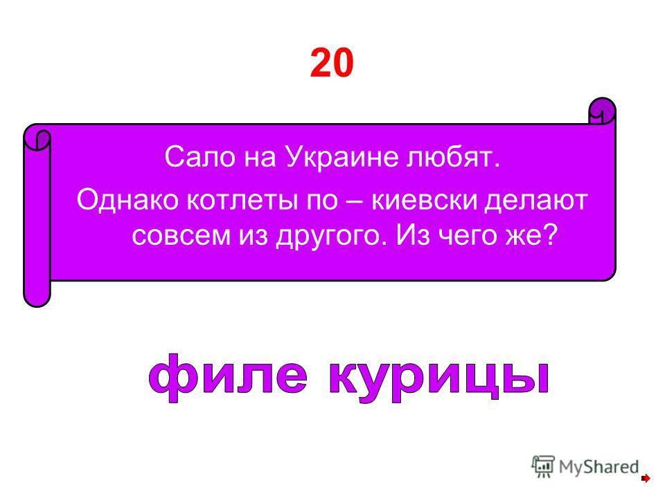 20 Сало на Украине любят. Однако котлеты по – киевски делают совсем из другого. Из чего же?