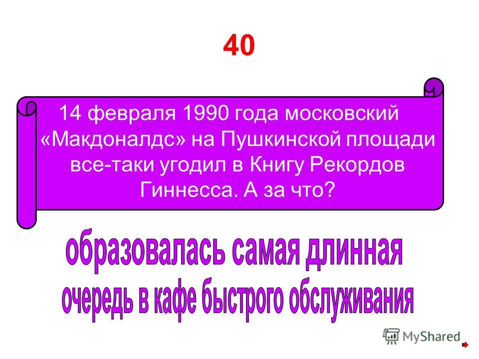 40 14 февраля 1990 года московский «Макдоналдс» на Пушкинской площади все-таки угодил в Книгу Рекордов Гиннесса. А за что?