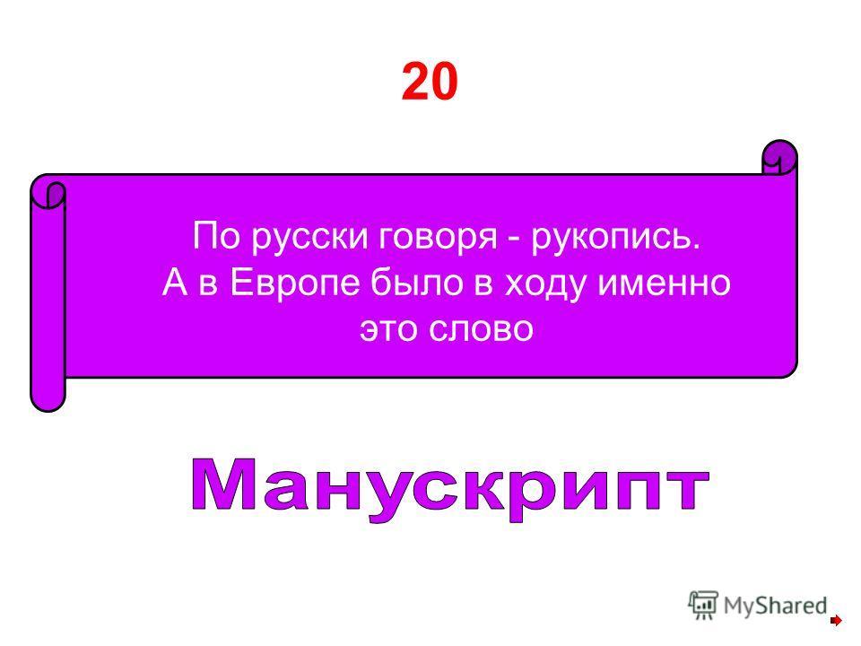 20 По русски говоря - рукопись. А в Европе было в ходу именно это слово