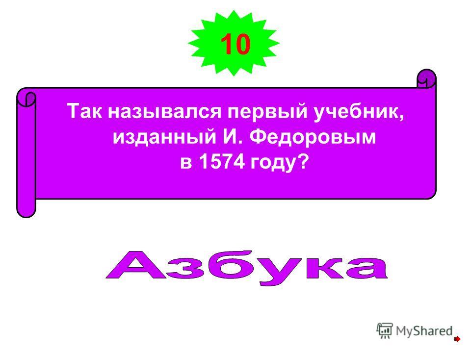 10 Так назывался первый учебник, изданный И. Федоровым в 1574 году?