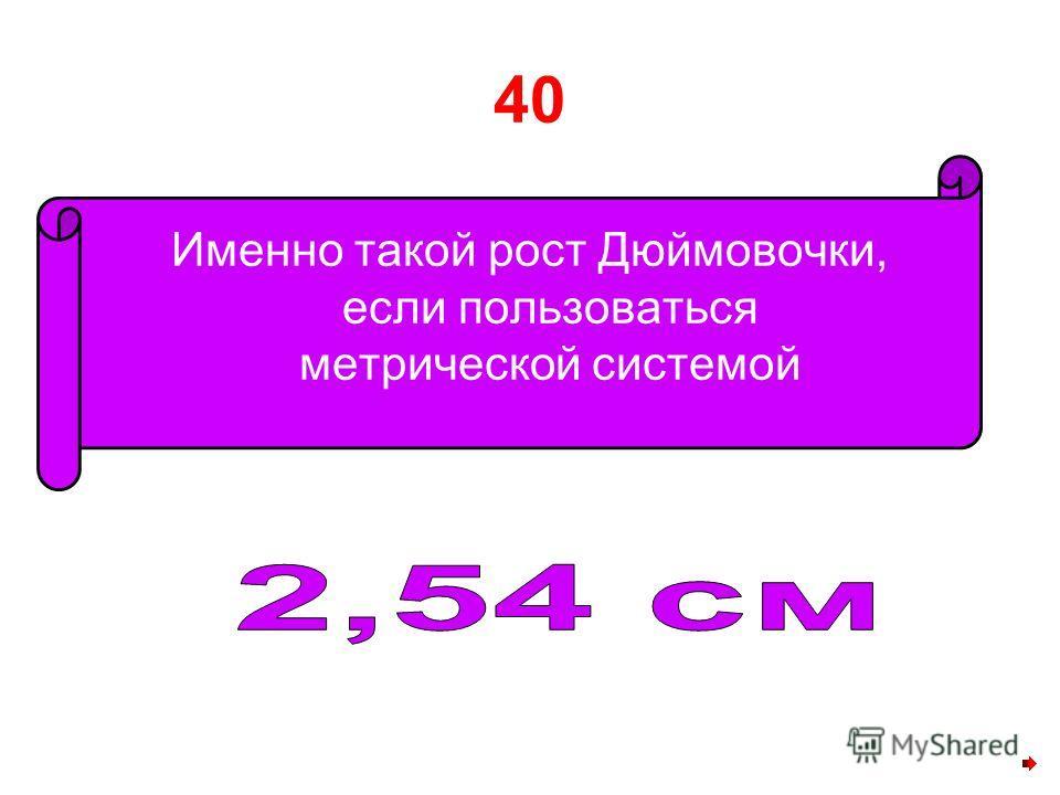 40 Именно такой рост Дюймовочки, если пользоваться метрической системой