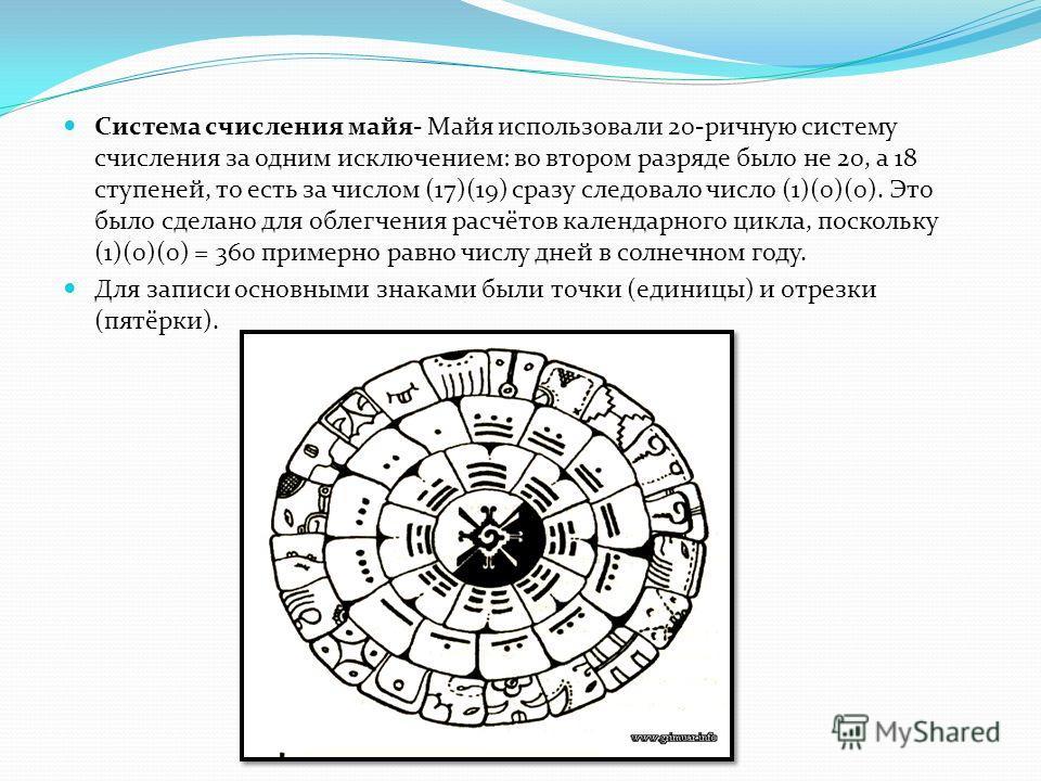 Система счисления майя- Майя использовали 20-ричную систему счисления за одним исключением: во втором разряде было не 20, а 18 ступеней, то есть за числом (17)(19) сразу следовало число (1)(0)(0). Это было сделано для облегчения расчётов календарного