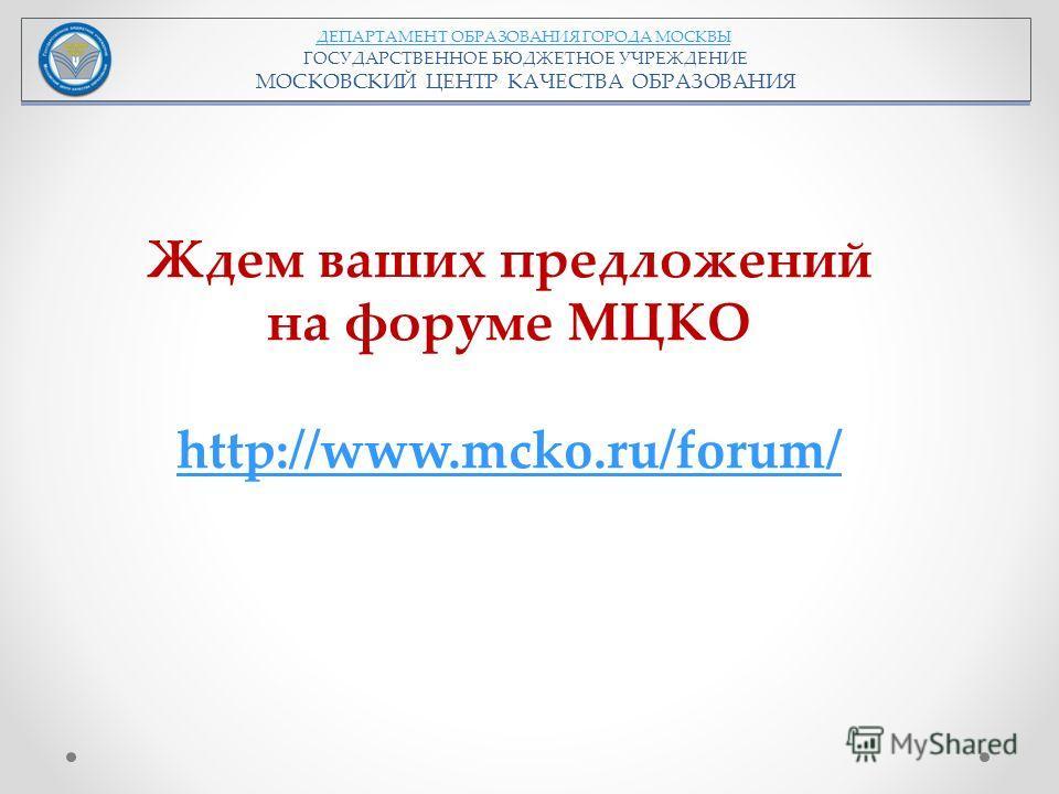 ДЕПАРТАМЕНТ ОБРАЗОВАНИЯ ГОРОДА МОСКВЫ ГОСУДАРСТВЕННОЕ БЮДЖЕТНОЕ УЧРЕЖДЕНИЕ МОСКОВСКИЙ ЦЕНТР КАЧЕСТВА ОБРАЗОВАНИЯ Ждем ваших предложений на форуме МЦКО http://www.mcko.ru/forum/