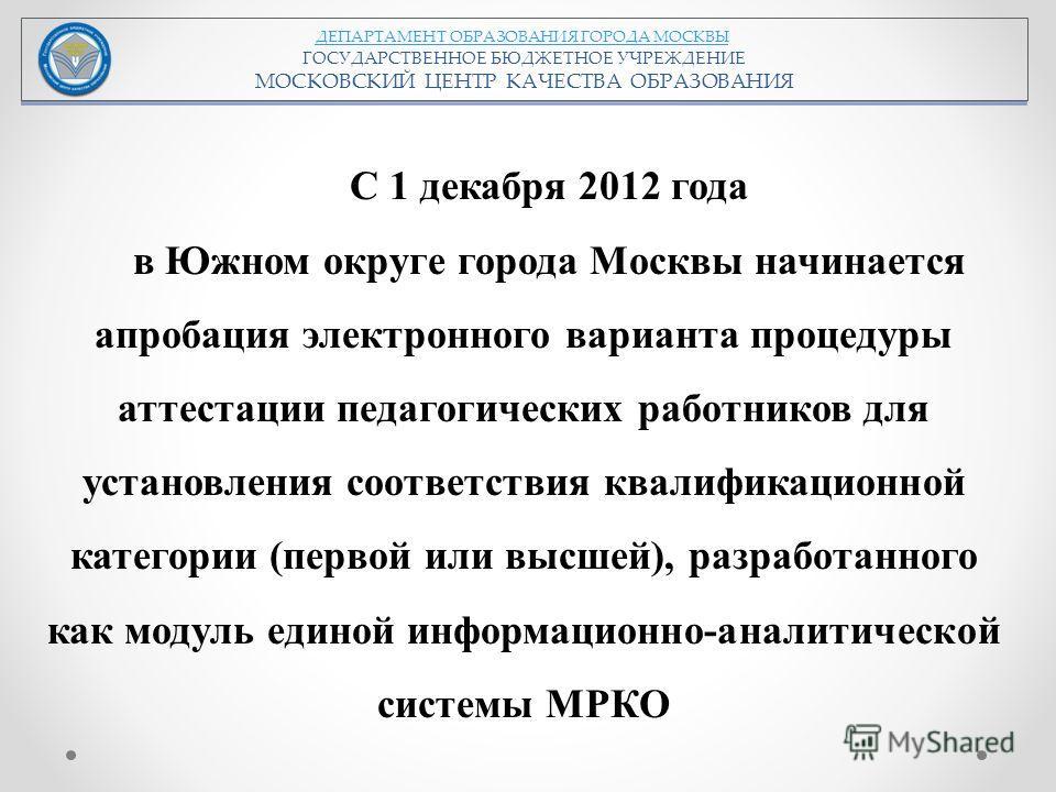 ДЕПАРТАМЕНТ ОБРАЗОВАНИЯ ГОРОДА МОСКВЫ ГОСУДАРСТВЕННОЕ БЮДЖЕТНОЕ УЧРЕЖДЕНИЕ МОСКОВСКИЙ ЦЕНТР КАЧЕСТВА ОБРАЗОВАНИЯ С 1 декабря 2012 года в Южном округе города Москвы начинается апробация электронного варианта процедуры аттестации педагогических работни