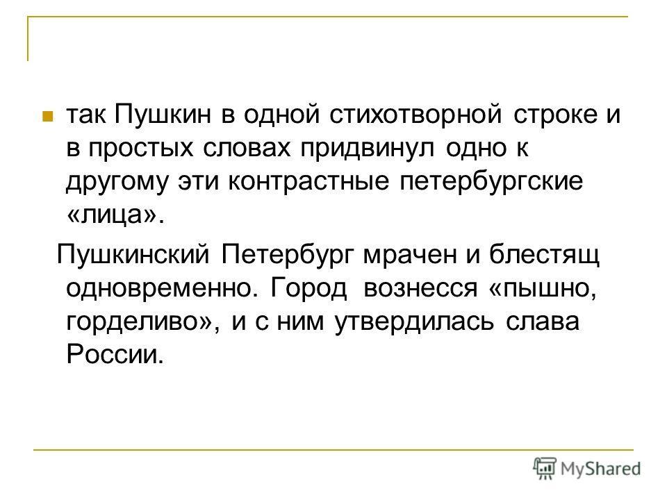 так Пушкин в одной стихотворной строке и в простых словах придвинул одно к другому эти контрастные петербургские «лица». Пушкинский Петербург мрачен и блестящ одновременно. Город вознесся «пышно, горделиво», и с ним утвердилась слава России.