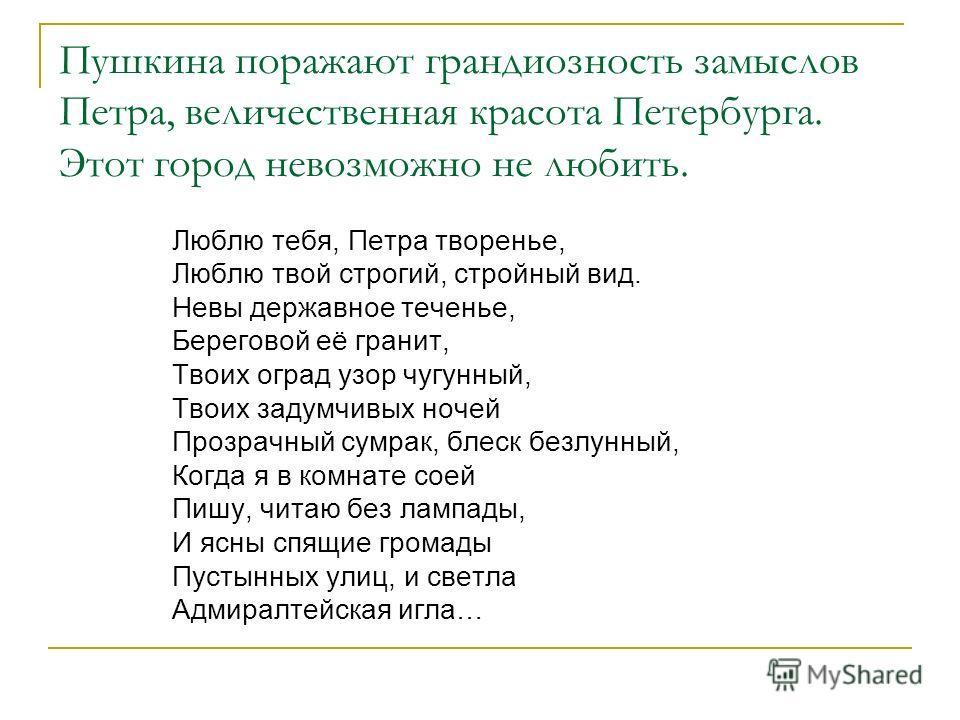 Пушкина поражают грандиозность замыслов Петра, величественная красота Петербурга. Этот город невозможно не любить. Люблю тебя, Петра творенье, Люблю твой строгий, стройный вид. Невы державное теченье, Береговой её гранит, Твоих оград узор чугунный, Т