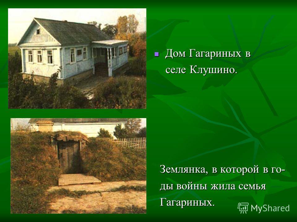 Дом Гагариных в Дом Гагариных в селе Клушино. селе Клушино. Землянка, в которой в го- Землянка, в которой в го- ды войны жила семья ды войны жила семья Гагариных. Гагариных.