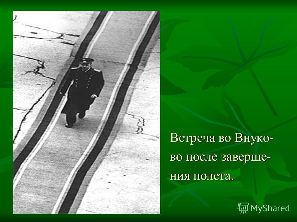 Встреча во Внуко- Встреча во Внуко- во после заверше- во после заверше- ния полета. ния полета.
