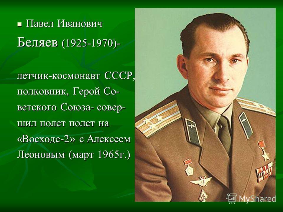Павел Иванович Павел Иванович Беляев (1925-1970)- летчик-космонавт СССР, полковник, Герой Со- ветского Союза- совер- шил полет полет на «Восходе-2» с Алексеем Леоновым (март 1965г.)