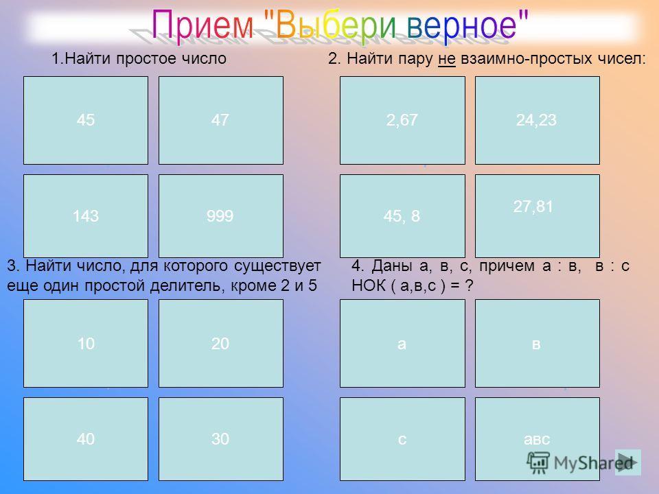 4547 143999 1.Найти простое число2. Найти пару не взаимно-простых чисел: 3. Найти число, для которого существует еще один простой делитель, кроме 2 и 5 4. Даны а, в, с, причем а : в, в : с НОК ( а,в,с ) = ? 2,6724,23 45, 8 27,81 1020 40 30 ав савс