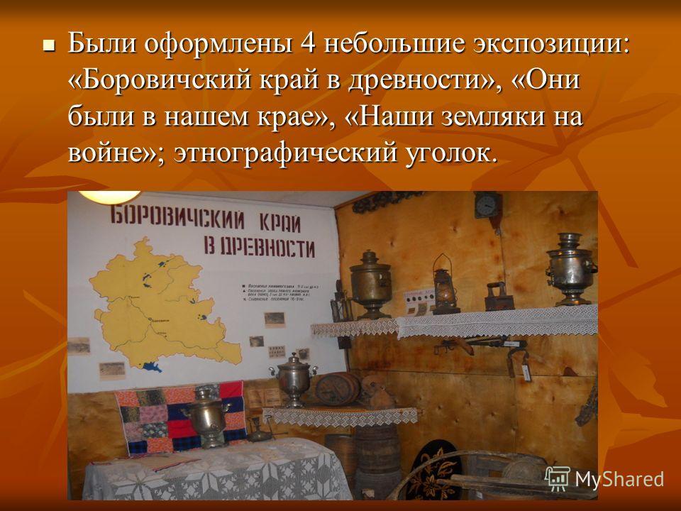 Были оформлены 4 небольшие экспозиции: «Боровичский край в древности», «Они были в нашем крае», «Наши земляки на войне»; этнографический уголок. Были оформлены 4 небольшие экспозиции: «Боровичский край в древности», «Они были в нашем крае», «Наши зем